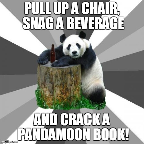 Pickup Line Panda | PULL UP A CHAIR, SNAG A BEVERAGE AND CRACK A PANDAMOON BOOK! | image tagged in memes,pickup line panda | made w/ Imgflip meme maker