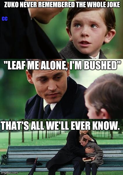 "Zuko's joke | ZUKO NEVER REMEMBERED THE WHOLE JOKE ""LEAF ME ALONE, I'M BUSHED"" THAT'S ALL WE'LL EVER KNOW. CC 
