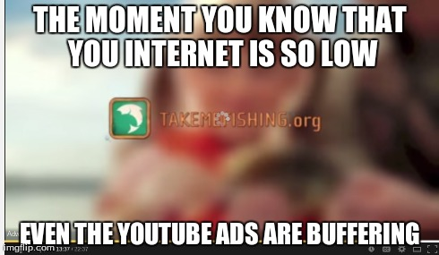 low internet problems | THE MOMENT YOU KNOW THAT YOU INTERNET IS SO LOW EVEN THE YOUTUBE ADS ARE BUFFERING | image tagged in internet,low,low internet | made w/ Imgflip meme maker