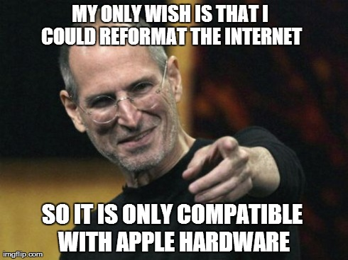 Steve Jobs | MY ONLY WISH IS THAT I COULD REFORMAT THE INTERNET SO IT IS ONLY COMPATIBLE WITH APPLE HARDWARE | image tagged in memes,steve jobs | made w/ Imgflip meme maker