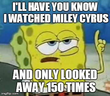 I'll Have You Know Spongebob | I'LL HAVE YOU KNOW I WATCHED MILEY CYRUS AND ONLY LOOKED AWAY 150 TIMES | image tagged in memes,ill have you know spongebob | made w/ Imgflip meme maker
