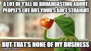 Kermit | A LOT OF Y'ALL BE BROADCASTING ABOUT PEOPLE'S LIFE BUT YOUR'S AIN'T STRAIGHT BUT THAT'S NONE OF MY BUSINESS | image tagged in kermit | made w/ Imgflip meme maker