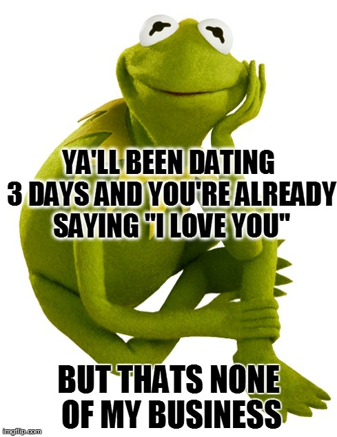 "Kermit the frog | YA'LL BEEN DATING 3 DAYS AND YOU'RE ALREADY SAYING ""I LOVE YOU"" BUT THATS NONE OF MY BUSINESS 