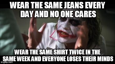 And everybody loses their minds Meme | WEAR THE SAME JEANS EVERY DAY AND NO ONE CARES WEAR THE SAME SHIRT TWICE IN THE SAME WEEK AND EVERYONE LOSES THEIR MINDS | image tagged in memes,and everybody loses their minds,funny | made w/ Imgflip meme maker