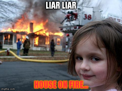 Disaster Girl | LIAR LIAR HOUSE ON FIRE... | image tagged in memes,disaster girl | made w/ Imgflip meme maker