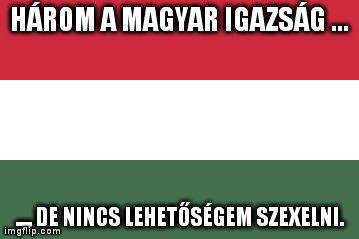 Három a magyar igazság, de nincs lehetőségem szexelni. Magyar zászló.