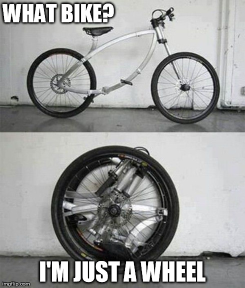 what bike? | WHAT BIKE? I'M JUST A WHEEL | image tagged in bike,compact,wheel,bike wheel,bicycle,gears | made w/ Imgflip meme maker