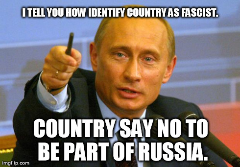 You fascist. I take your stuff. | I TELL YOU HOW IDENTIFY COUNTRY AS FASCIST. COUNTRY SAY NO TO BE PART OF RUSSIA. | image tagged in memes,good guy putin | made w/ Imgflip meme maker