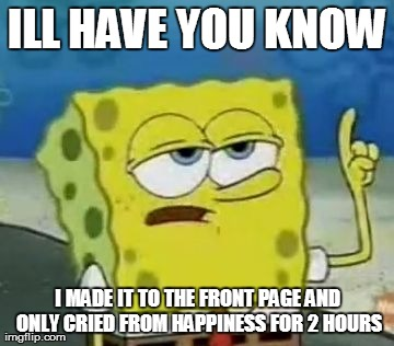 I'll Have You Know Spongebob | ILL HAVE YOU KNOW I MADE IT TO THE FRONT PAGE AND ONLY CRIED FROM HAPPINESS FOR 2 HOURS | image tagged in memes,ill have you know spongebob | made w/ Imgflip meme maker