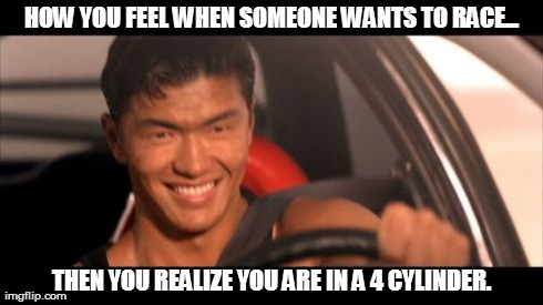 Fast Furious Johnny Tran | HOW YOU FEEL WHEN SOMEONE WANTS TO RACE... THEN YOU REALIZE YOU ARE IN A 4 CYLINDER. | image tagged in memes,fast furious johnny tran | made w/ Imgflip meme maker