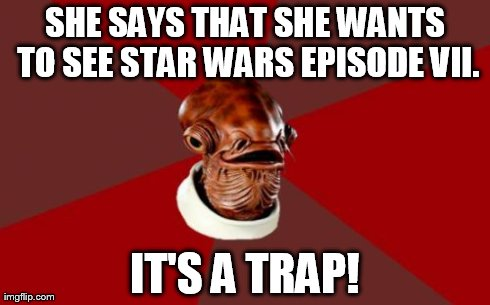 Admiral Ackbar Relationship Expert | SHE SAYS THAT SHE WANTS TO SEE STAR WARS EPISODE VII. IT'S A TRAP! | image tagged in memes,admiral ackbar relationship expert | made w/ Imgflip meme maker