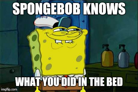 Dont You Squidward Meme | SPONGEBOB KNOWS WHAT YOU DID IN THE BED | image tagged in memes,dont you squidward | made w/ Imgflip meme maker