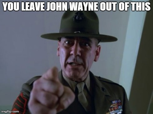 Sergeant Hartmann Meme | YOU LEAVE JOHN WAYNE OUT OF THIS | image tagged in memes,sergeant hartmann | made w/ Imgflip meme maker