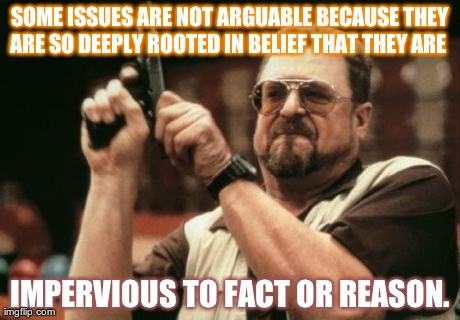 Am I The Only One Around Here Meme | SOME ISSUES ARE NOT ARGUABLE BECAUSE THEY ARE SO DEEPLY ROOTED IN BELIEF THAT THEY ARE   IMPERVIOUS TO FACT OR REASON. | image tagged in memes,am i the only one around here | made w/ Imgflip meme maker