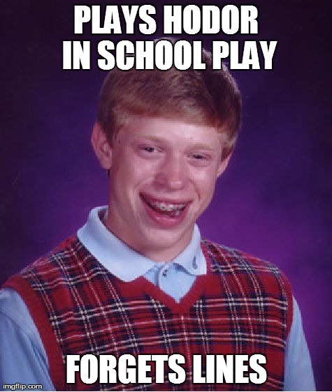 Bad Luck Brian Meme | PLAYS HODOR IN SCHOOL PLAY FORGETS LINES | image tagged in memes,bad luck brian | made w/ Imgflip meme maker