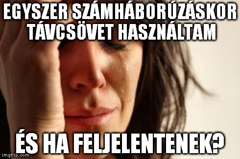 First World Problems Meme | EGYSZER SZÁMHÁBORÚZÁSKOR TÁVCSÖVET HASZNÁLTAM ÉS HA FELJELENTENEK? | image tagged in memes,first world problems | made w/ Imgflip meme maker