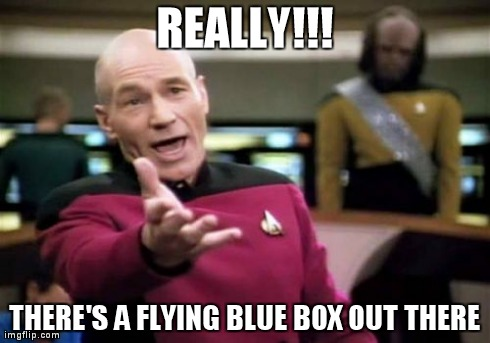 Picard Wtf Meme | REALLY!!! THERE'S A FLYING BLUE BOX OUT THERE | image tagged in memes,picard wtf | made w/ Imgflip meme maker