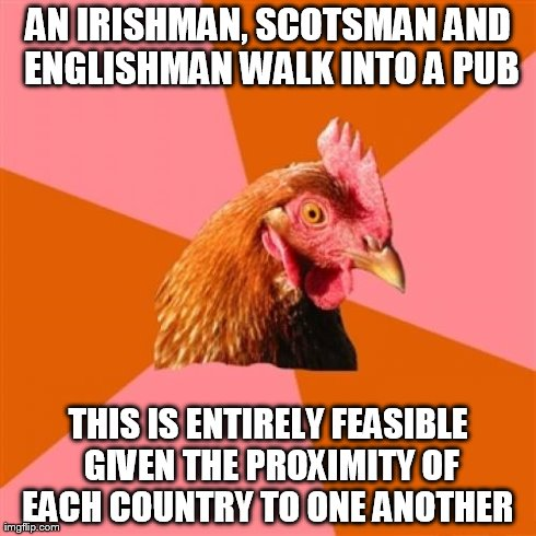 Anti Joke Chicken | AN IRISHMAN, SCOTSMAN AND ENGLISHMAN WALK INTO A PUB THIS IS ENTIRELY FEASIBLE GIVEN THE PROXIMITY OF EACH COUNTRY TO ONE ANOTHER | image tagged in memes,anti joke chicken | made w/ Imgflip meme maker