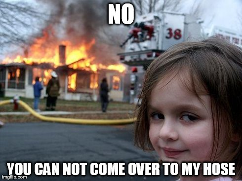 Disaster Girl | NO YOU CAN NOT COME OVER TO MY HOSE | image tagged in memes,disaster girl | made w/ Imgflip meme maker