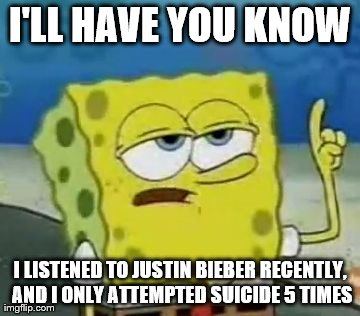 I'll Have You Know Spongebob | I'LL HAVE YOU KNOW I LISTENED TO JUSTIN BIEBER RECENTLY, AND I ONLY ATTEMPTED SUICIDE 5 TIMES | image tagged in memes,ill have you know spongebob | made w/ Imgflip meme maker