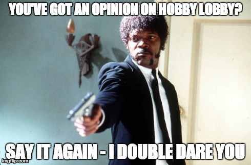 YOU'VE GOT AN OPINION ON HOBBY LOBBY? SAY IT AGAIN - I DOUBLE DARE YOU | made w/ Imgflip meme maker