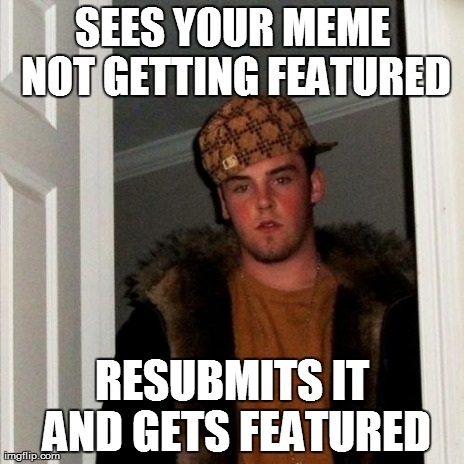 SEES YOUR MEME NOT GETTING FEATURED RESUBMITS IT AND GETS FEATURED | image tagged in memes,scumbag steve | made w/ Imgflip meme maker