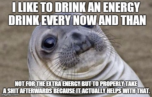 Awkward Moment Sealion Meme | I LIKE TO DRINK AN ENERGY DRINK EVERY NOW AND THAN NOT FOR THE EXTRA ENERGY BUT TO PROPERLY TAKE A SHIT AFTERWARDS BECAUSE IT ACTUALLY HELPS | image tagged in memes,awkward moment sealion,meme | made w/ Imgflip meme maker