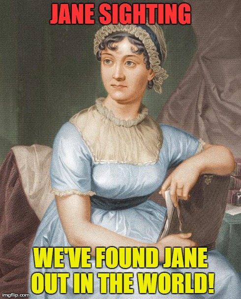 JANE SIGHTING WE'VE FOUND JANE OUT IN THE WORLD! | image tagged in jane austen | made w/ Imgflip meme maker