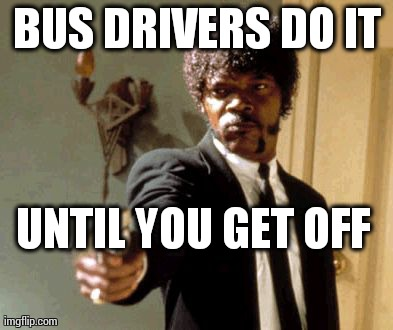Say That Again I Dare You Meme | BUS DRIVERS DO IT UNTIL YOU GET OFF | image tagged in memes,say that again i dare you | made w/ Imgflip meme maker