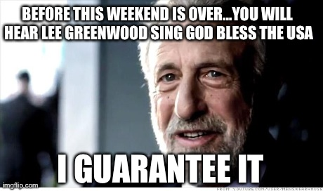 I Guarantee It Meme | BEFORE THIS WEEKEND IS OVER...YOU WILL HEAR LEE GREENWOOD SING GOD BLESS THE USA I GUARANTEE IT | image tagged in memes,i guarantee it | made w/ Imgflip meme maker