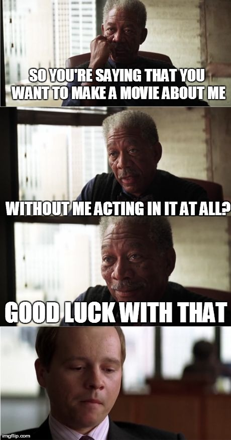Morgan Freeman Good Luck | SO YOU'RE SAYING THAT YOU WANT TO MAKE A MOVIE ABOUT ME WITHOUT ME ACTING IN IT AT ALL? GOOD LUCK WITH THAT | image tagged in memes,morgan freeman good luck | made w/ Imgflip meme maker