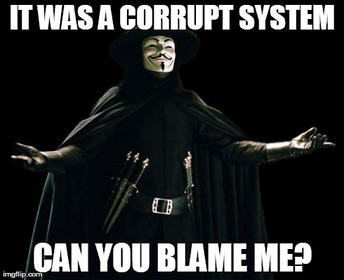 Guy Fawkes | IT WAS A CORRUPT SYSTEM CAN YOU BLAME ME? | image tagged in memes,guy fawkes | made w/ Imgflip meme maker