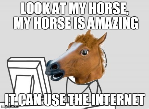 Computer Horse | LOOK AT MY HORSE, MY HORSE IS AMAZING IT CAN USE THE INTERNET | image tagged in memes,computer horse | made w/ Imgflip meme maker