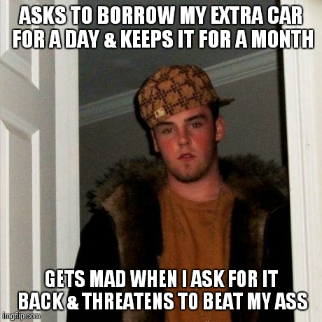 Scumbag Steve Meme | ASKS TO BORROW MY EXTRA CAR FOR A DAY & KEEPS IT FOR A MONTH GETS MAD WHEN I ASK FOR IT BACK & THREATENS TO BEAT MY ASS | image tagged in memes,scumbag steve,AdviceAnimals | made w/ Imgflip meme maker
