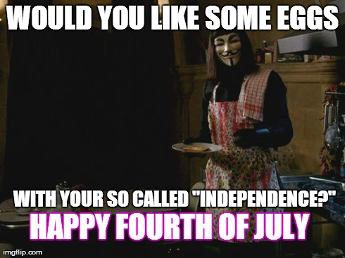 "Would you like some eggs? | WOULD YOU LIKE SOME EGGS WITH YOUR SO CALLED ""INDEPENDENCE?"" HAPPY FOURTH OF JULY 