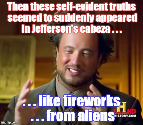 The Spicoli of the History Channel? | Then these self-evident truths seemed to suddenly appeared in Jefferson's cabeza . . .  . . . like fireworks . . . from aliens | image tagged in memes,ancient aliens | made w/ Imgflip meme maker
