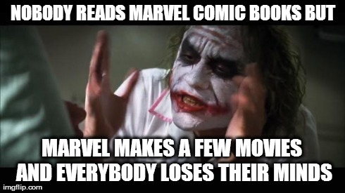 Do you even read....? | NOBODY READS MARVEL COMIC BOOKS BUT MARVEL MAKES A FEW MOVIES AND EVERYBODY LOSES THEIR MINDS | image tagged in memes,and everybody loses their minds,marvel,comics | made w/ Imgflip meme maker