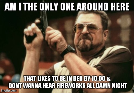 Am I The Only One Around Here Meme | AM I THE ONLY ONE AROUND HERE THAT LIKES TO BE IN BED BY 10:00 & DONT WANNA HEAR FIREWORKS ALL DAMN NIGHT | image tagged in memes,am i the only one around here,AdviceAnimals | made w/ Imgflip meme maker