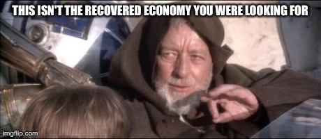 These Aren't The Droids You Were Looking For | THIS ISN'T THE RECOVERED ECONOMY YOU WERE LOOKING FOR | image tagged in memes,these arent the droids you were looking for | made w/ Imgflip meme maker