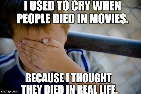 Confession Kid Meme | I USED TO CRY WHEN PEOPLE DIED IN MOVIES.  BECAUSE I THOUGHT THEY DIED IN REAL LIFE. | image tagged in memes,confession kid,AdviceAnimals | made w/ Imgflip meme maker