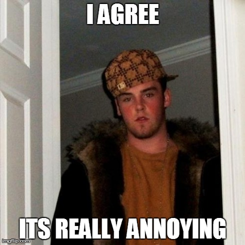 Scumbag Steve Meme | I AGREE ITS REALLY ANNOYING | image tagged in memes,scumbag steve | made w/ Imgflip meme maker