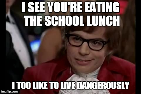 I Too Like To Live Dangerously Meme | I SEE YOU'RE EATING THE SCHOOL LUNCH I TOO LIKE TO LIVE DANGEROUSLY | image tagged in memes,i too like to live dangerously | made w/ Imgflip meme maker