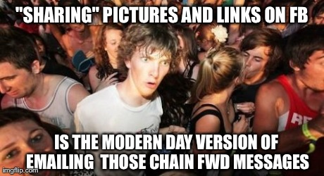 "Sudden Clarity Clarence Meme | ""SHARING"" PICTURES AND LINKS ON FB IS THE MODERN DAY VERSION OF  EMAILING  THOSE CHAIN FWD MESSAGES 
