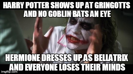 Potter Joker | HARRY POTTER SHOWS UP AT GRINGOTTS AND NO GOBLIN BATS AN EYE HERMIONE DRESSES UP AS BELLATRIX AND EVERYONE LOSES THEIR MINDS | image tagged in memes,and everybody loses their minds,harry potter | made w/ Imgflip meme maker
