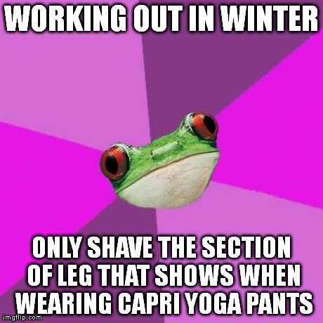 Foul Bachelorette Frog | WORKING OUT IN WINTER ONLY SHAVE THE SECTION OF LEG THAT SHOWS WHEN WEARING CAPRI YOGA PANTS | image tagged in memes,foul bachelorette frog,AdviceAnimals | made w/ Imgflip meme maker
