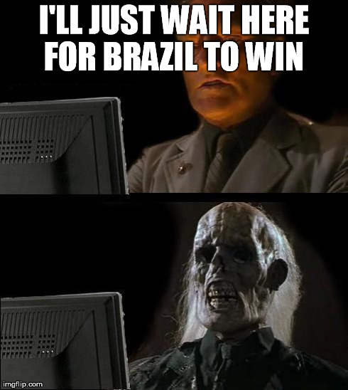 Ill Just Wait Here Meme | I'LL JUST WAIT HERE FOR BRAZIL TO WIN | image tagged in memes,ill just wait here | made w/ Imgflip meme maker