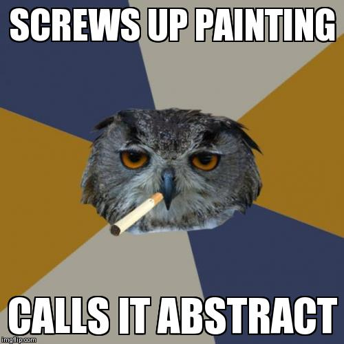 Art Student Owl | SCREWS UP PAINTING CALLS IT ABSTRACT | image tagged in memes,art student owl | made w/ Imgflip meme maker