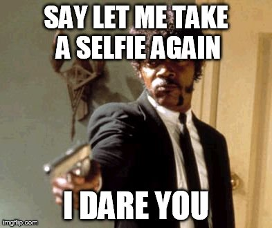 Say That Again I Dare You | SAY LET ME TAKE A SELFIE AGAIN I DARE YOU | image tagged in memes,say that again i dare you | made w/ Imgflip meme maker