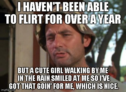 So I Got That Goin For Me Which Is Nice Meme | I HAVEN'T BEEN ABLE TO FLIRT FOR OVER A YEAR  BUT A CUTE GIRL WALKING BY ME IN THE RAIN SMILED AT ME SO I'VE GOT THAT GOIN' FOR ME, WHICH IS | image tagged in memes,so i got that goin for me which is nice,AdviceAnimals | made w/ Imgflip meme maker
