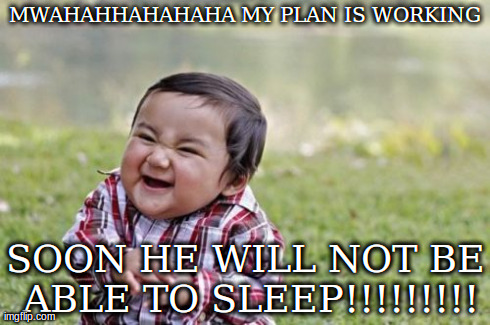 Evil Toddler Meme | MWAHAHHAHAHAHA MY PLAN IS WORKING SOON HE WILL NOT BE ABLE TO SLEEP!!!!!!!!! | image tagged in memes,evil toddler | made w/ Imgflip meme maker